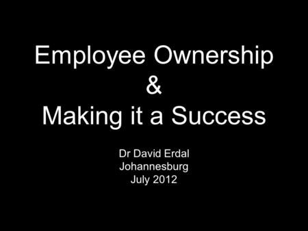 Employee Ownership & Making it a Success Dr David Erdal Johannesburg July 2012.