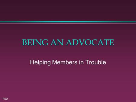 FEA BEING AN ADVOCATE Helping Members in Trouble.