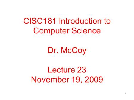 1 CISC181 Introduction to Computer Science Dr. McCoy Lecture 23 November 19, 2009.