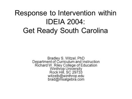 Response to Intervention within IDEIA 2004: Get Ready South Carolina Bradley S. Witzel, PhD Department of Curriculum and Instruction Richard W. Riley College.