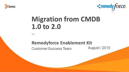 — Customer Success Team August / 2015 Remedyforce Enablement Kit Migration from CMDB 1.0 to 2.0.