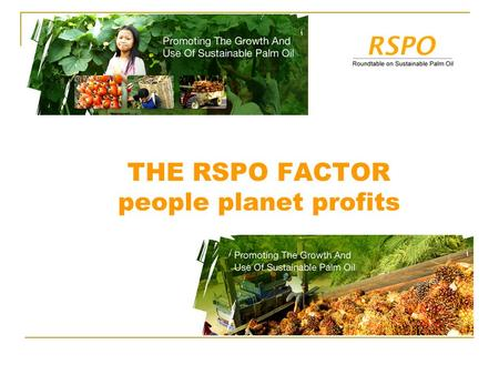 THE RSPO FACTOR people planet profits. Vision RSPO assures palm oil contributes to a better world. Mission To advance the production, procurement and.