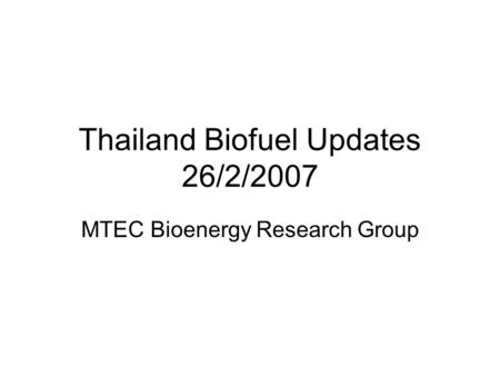 Thailand Biofuel Updates 26/2/2007 MTEC Bioenergy Research Group.