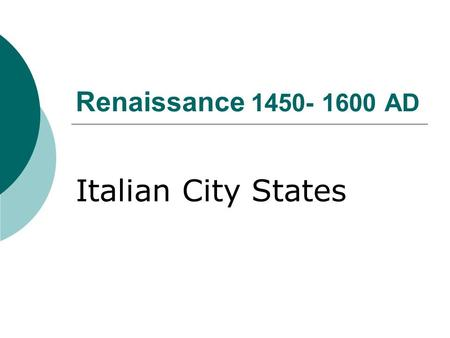 Renaissance 1450- 1600 AD Italian City States. Renaissance in Italy 1375-1527  City states were the political unit of the time  Depended on diplomacy.