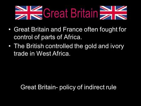 Great Britain Great Britain and France often fought for control of parts of Africa. The British controlled the gold and ivory trade in West Africa. Great.