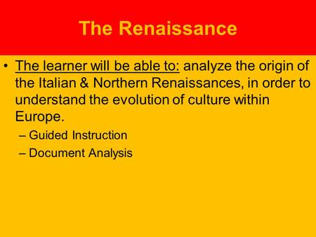 The Renaissance The learner will be able to: analyze the origin of the Italian & Northern Renaissances, in order to understand the evolution of culture.