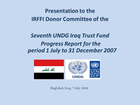Presentation to the IRFFI Donor Committee of the Seventh UNDG Iraq Trust Fund Progress Report for the period 1 July to 31 December 2007 Baghdad, Iraq,