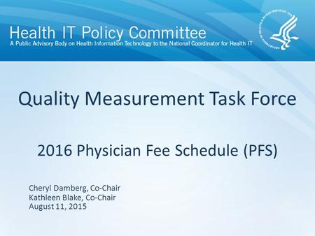 Quality Measurement Task Force 2016 Physician Fee Schedule (PFS) August 11, 2015 Cheryl Damberg, Co-Chair Kathleen Blake, Co-Chair.