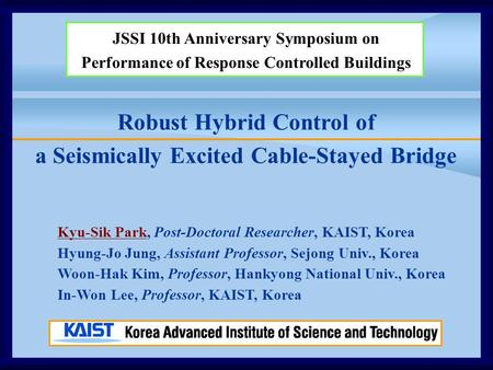 Robust Hybrid Control of a Seismically Excited Cable-Stayed Bridge JSSI 10th Anniversary Symposium on Performance of Response Controlled Buildings Kyu-Sik.