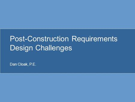 Post-Construction Requirements Design Challenges Dan Cloak, P.E.