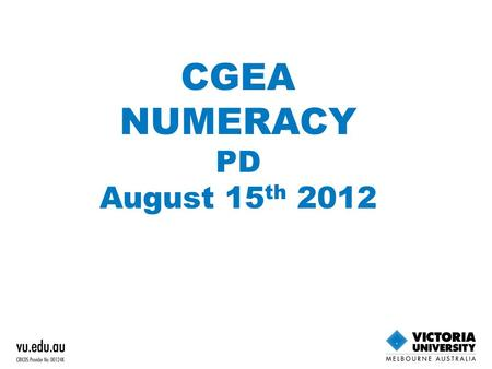 CGEA NUMERACY PD August 15 th 2012. WHY REVIEW? Response to CGEA mid-cycle review in 2010 Numeracy units at lower levels too big Too many concepts covered.