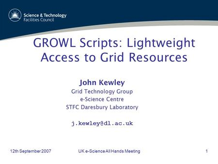 12th September 2007UK e-Science All Hands Meeting1 John Kewley Grid Technology Group e-Science Centre STFC Daresbury Laboratory GROWL.