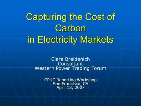 Capturing the Cost of Carbon in Electricity Markets Clare Breidenich Consultant Western Power Trading Forum CPUC Reporting Workshop San Francisco, CA April.