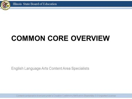 COMMON CORE OVERVIEW English Language Arts Content Area Specialists Content contained is licensed under a Creative Commons Attribution-ShareAlike 3.0 Unported.