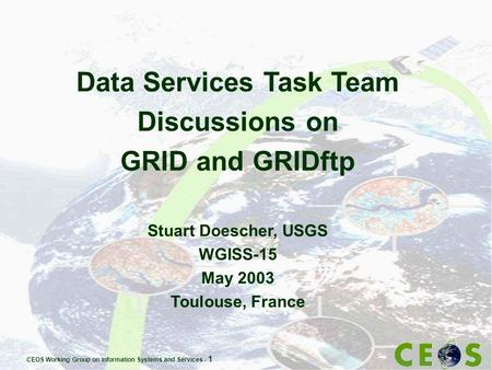 CEOS Working Group on Information Systems and Services - 1 Data Services Task Team Discussions on GRID and GRIDftp Stuart Doescher, USGS WGISS-15 May 2003.