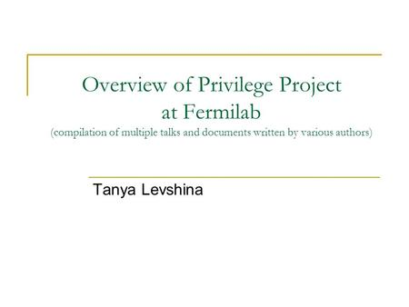 Overview of Privilege Project at Fermilab (compilation of multiple talks and documents written by various authors) Tanya Levshina.