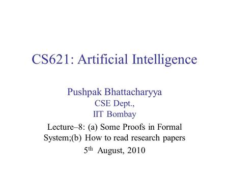 CS621: Artificial Intelligence Pushpak Bhattacharyya CSE Dept., IIT Bombay Lecture–8: (a) Some Proofs in Formal System;(b) How to read research papers.