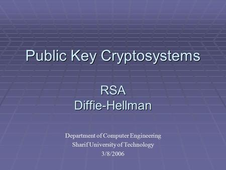 Public Key Cryptosystems RSA Diffie-Hellman Department of Computer Engineering Sharif University of Technology 3/8/2006.