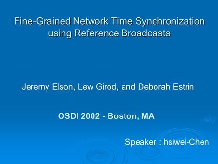 Fine-Grained Network Time Synchronization using Reference Broadcasts Jeremy Elson, Lew Girod, and Deborah Estrin OSDI 2002 - Boston, MA Speaker : hsiwei-Chen.