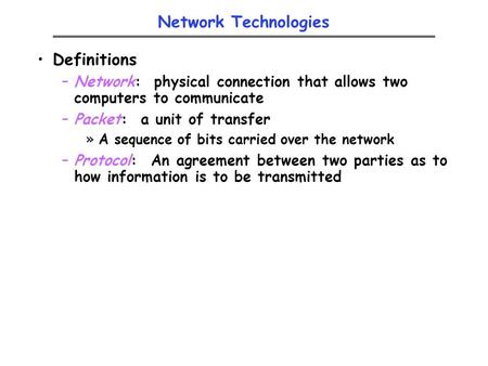 Network Technologies Definitions –Network: physical connection that allows two computers to communicate –Packet: a unit of transfer »A sequence of bits.