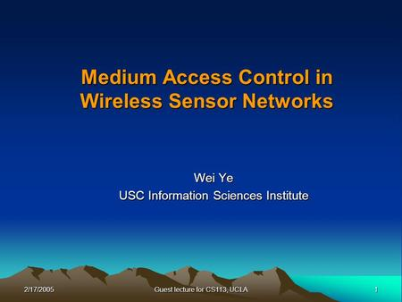 2/17/20051 Guest lecture for CS113, UCLA Medium Access Control in Wireless Sensor Networks Wei Ye USC Information Sciences Institute.