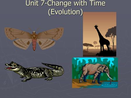 Unit 7-Change with Time (Evolution). Evolution ► Change With Time ► The development of new types of organisms from pre-existing types of organisms over.