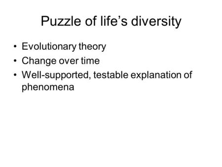 Puzzle of life's diversity Evolutionary theory Change over time Well-supported, testable explanation of phenomena.