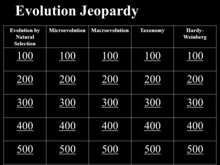 Evolution Jeopardy Evolution by Natural Selection MicroevolutionMacroevolutionTaxonomyHardy- Weinberg 100 200 300 400 500.