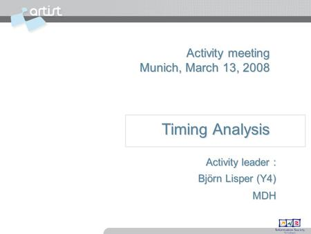 Activity meeting Munich, March 13, 2008 Timing Analysis Activity leader : Björn Lisper (Y4) MDH.