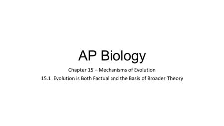 AP Biology Chapter 15 – Mechanisms of Evolution 15.1 Evolution is Both Factual and the Basis of Broader Theory.