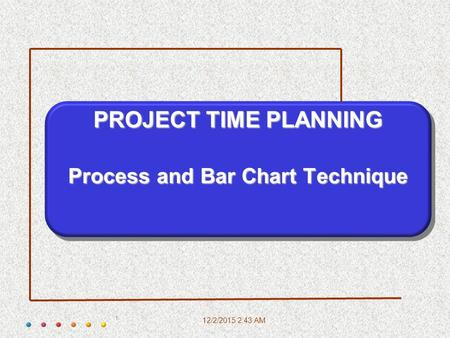 12/2/2015 2:45 AM 1 PROJECT TIME PLANNING Process and Bar Chart Technique.
