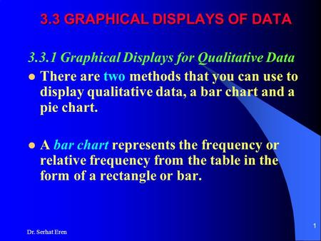 Dr. Serhat Eren 1 3.3 GRAPHICAL DISPLAYS OF DATA 3.3.1 Graphical Displays for Qualitative Data There are two methods that you can use to display qualitative.