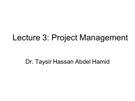 Lecture 3: Project Management Dr. Taysir Hassan Abdel Hamid.