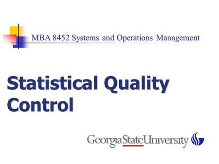 MBA 8452 Systems and Operations Management MBA 8452 Systems and Operations Management Statistical Quality Control.