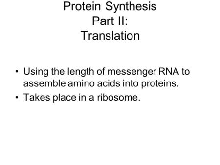 Protein Synthesis Part II: Translation Using the length of messenger RNA to assemble amino acids into proteins. Takes place in a ribosome.
