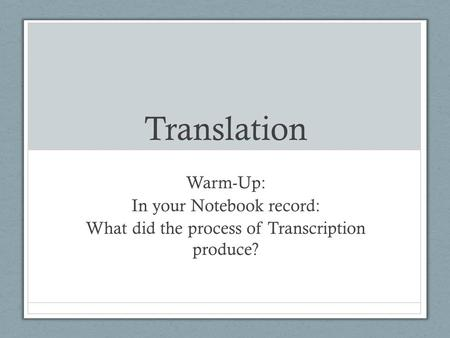 Translation Warm-Up: In your Notebook record: What did the process of Transcription produce?