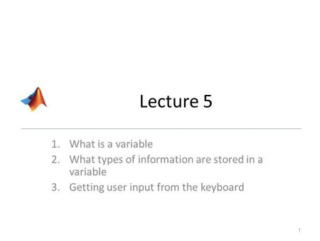 Lecture 5 1.What is a variable 2.What types of information are stored in a variable 3.Getting user input from the keyboard 1.