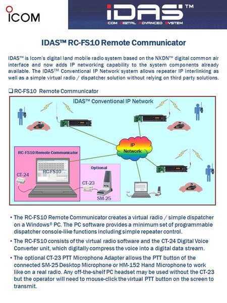 IDAS™ RC-FS10 Remote Communicator IDAS™ is Icom's digital land mobile radio system based on the NXDN™ digital common air interface and now adds IP networking.