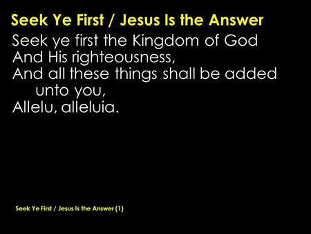 Seek Ye First / Jesus Is the Answer Seek ye first the Kingdom of God And His righteousness, And all these things shall be added unto you, Allelu, alleluia.