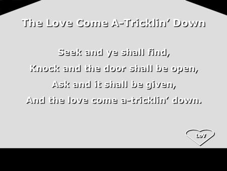 LoV The Love Come A-Tricklin' Down Seek and ye shall find, Knock and the door shall be open, Ask and it shall be given, And the love come a-tricklin' down.