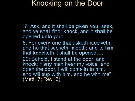 "Knocking on the Door ""7: Ask, and it shall be given you; seek, and ye shall find; knock, and it shall be opened unto you: 8: For every one that asketh."