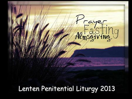 Lenten Penitential Liturgy 2013. Seek Ye First Seek ye first the Kingdom of God, And His Righteousness; And all these things shall be added unto you.
