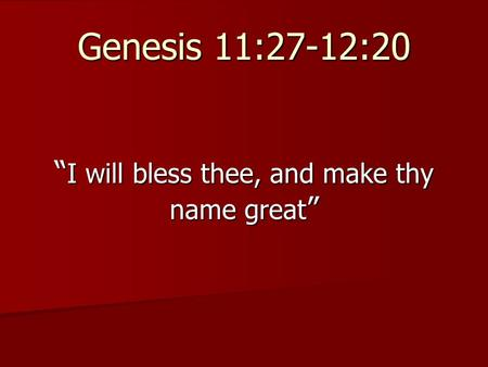 "Genesis 11:27-12:20 "" I will bless thee, and make thy name great """