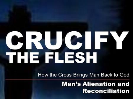 Man's Alienation and Reconciliation How the Cross Brings Man Back to God THE FLESH CRUCIFY.