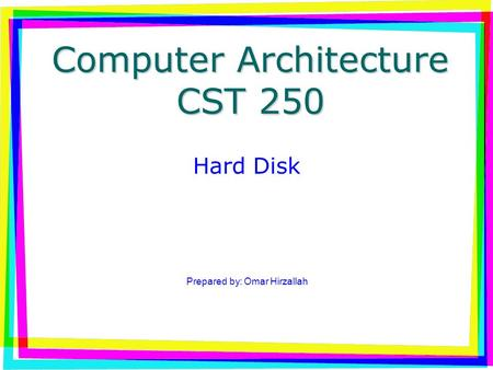 Computer Architecture CST 250 <strong>Hard</strong> <strong>Disk</strong> Prepared by: Omar Hirzallah.