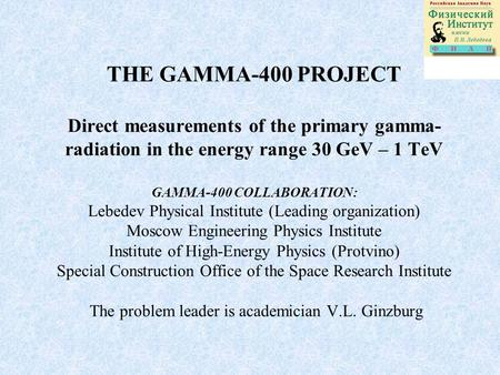 THE GAMMA-400 PROJECT Direct measurements of the primary gamma- radiation in the energy range 30 GeV – 1 TeV GAMMA-400 COLLABORATION: Lebedev Physical.