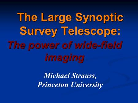 The Large Synoptic Survey Telescope: The power of wide-field imaging Michael Strauss, Princeton University.