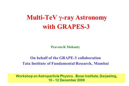 Multi-TeV  -ray Astronomy with GRAPES-3 Pravata K Mohanty On behalf of the GRAPE-3 collaboration Tata Institute of Fundamental Research, Mumbai Workshop.