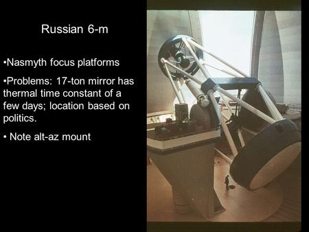 Russian 6-m Nasmyth focus platforms Problems: 17-ton mirror has thermal time constant of a few days; location based on politics. Note alt-az mount.