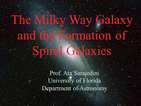 The Milky Way Galaxy and the Formation of Spiral Galaxies Prof. Ata Sarajedini University of Florida Department of Astronomy.